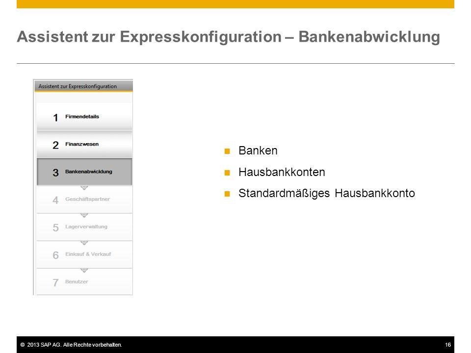 ©2013 SAP AG. Alle Rechte vorbehalten.16 Assistent zur Expresskonfiguration – Bankenabwicklung Banken Hausbankkonten Standardmäßiges Hausbankkonto