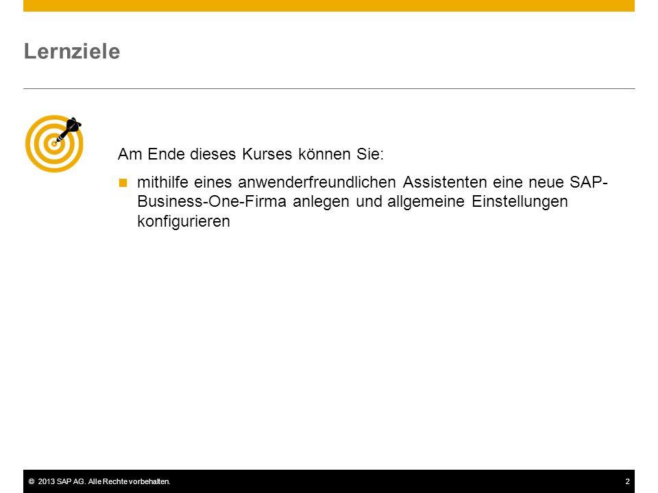 ©2013 SAP AG. Alle Rechte vorbehalten.2 Am Ende dieses Kurses können Sie: mithilfe eines anwenderfreundlichen Assistenten eine neue SAP- Business-One-
