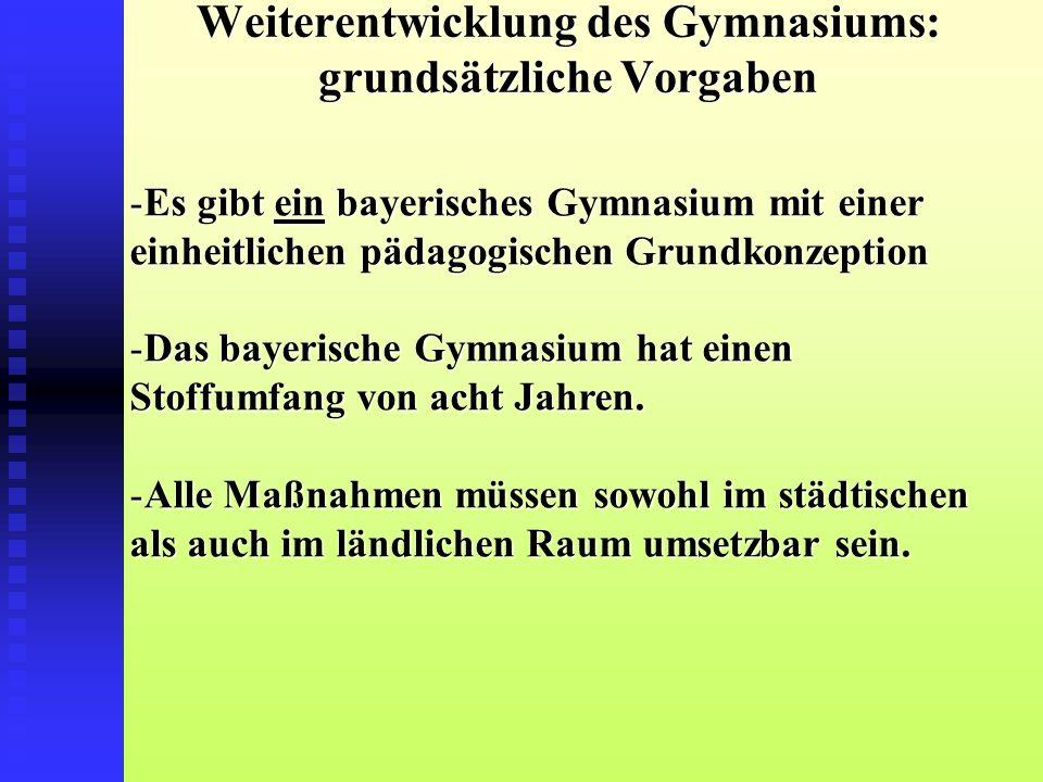 Weiterentwicklung des Gymnasiums: grundsätzliche Vorgaben -Es gibt ein bayerisches Gymnasium mit einer einheitlichen pädagogischen Grundkonzeption -Das bayerische Gymnasium hat einen Stoffumfang von acht Jahren.