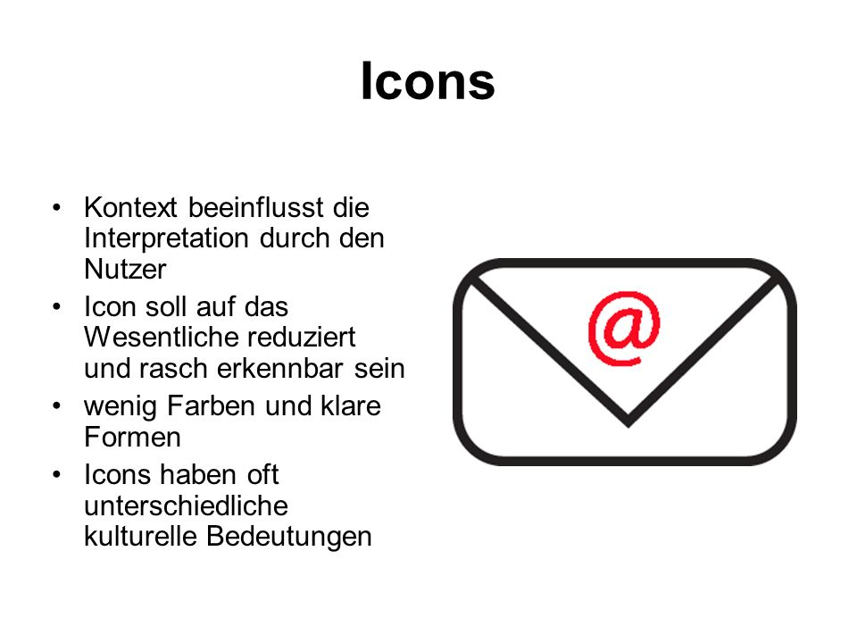 Icons Kontext beeinflusst die Interpretation durch den Nutzer Icon soll auf das Wesentliche reduziert und rasch erkennbar sein wenig Farben und klare