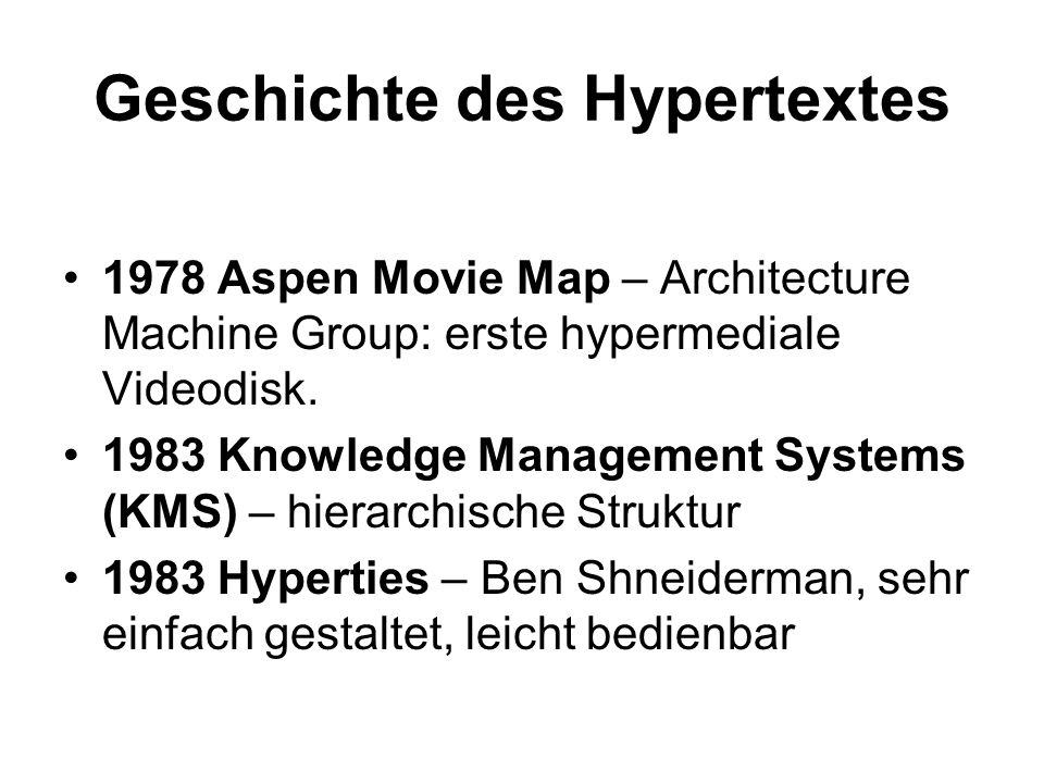 Geschichte des Hypertextes 1978 Aspen Movie Map – Architecture Machine Group: erste hypermediale Videodisk. 1983 Knowledge Management Systems (KMS) –
