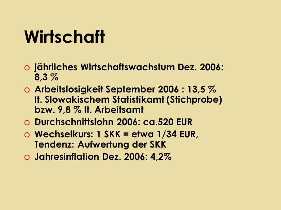 Wirtschaft o jährliches Wirtschaftswachstum Dez. 2006: 8,3 % o Arbeitslosigkeit September 2006 : 13,5 % lt. Slowakischem Statistikamt (Stichprobe) bzw