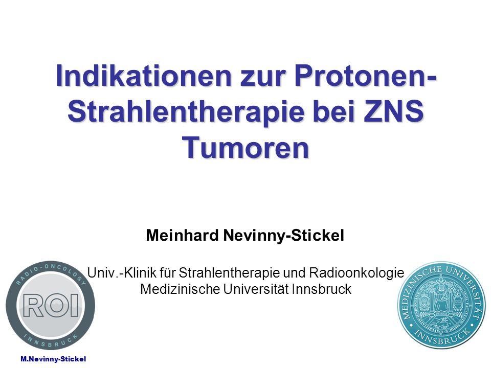 M.Nevinny-Stickel Indikationen zur Protonen- Strahlentherapie bei ZNS Tumoren Meinhard Nevinny-Stickel Univ.-Klinik für Strahlentherapie und Radioonko
