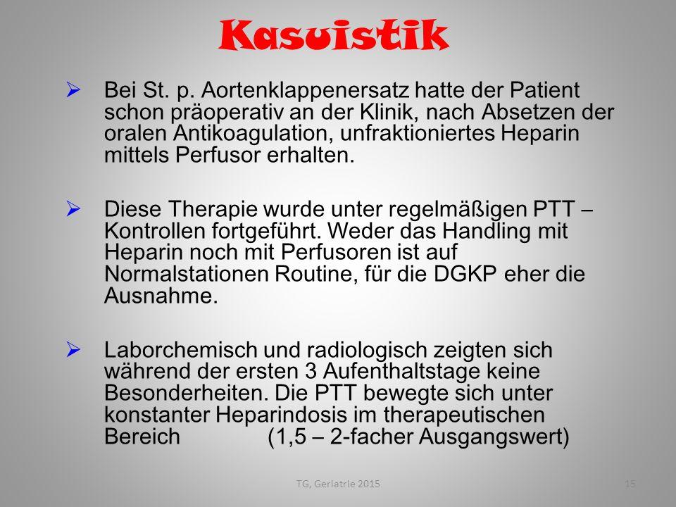 TG, Geriatrie 201515 Kasuistik  Bei St. p. Aortenklappenersatz hatte der Patient schon präoperativ an der Klinik, nach Absetzen der oralen Antikoagul