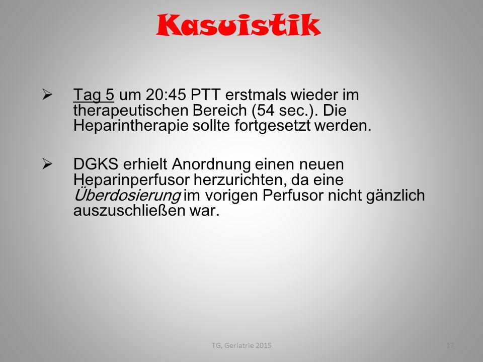 TG, Geriatrie 201517 Kasuistik  Tag 5 um 20:45 PTT erstmals wieder im therapeutischen Bereich (54 sec.). Die Heparintherapie sollte fortgesetzt werde