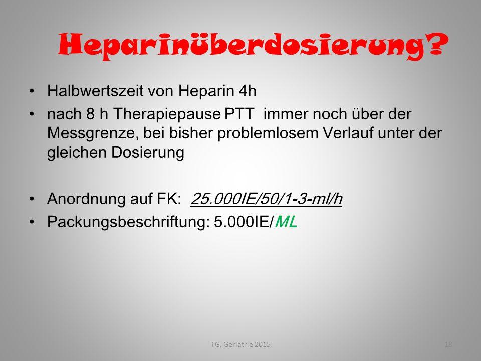TG, Geriatrie 201518 Heparinüberdosierung? Halbwertszeit von Heparin 4h nach 8 h Therapiepause PTT immer noch über der Messgrenze, bei bisher probleml