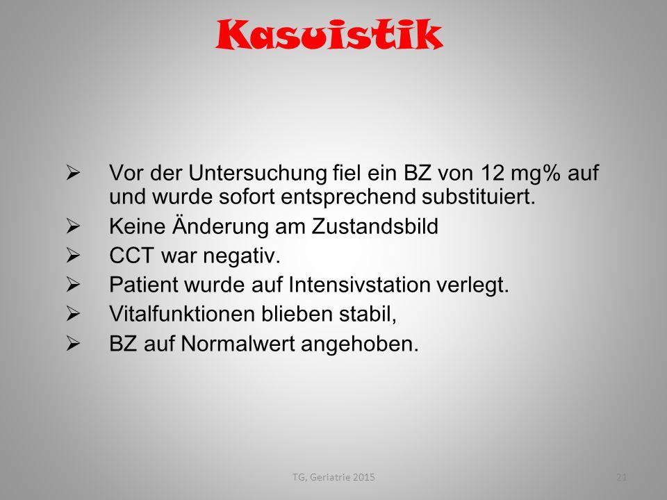 TG, Geriatrie 201521 Kasuistik  Vor der Untersuchung fiel ein BZ von 12 mg% auf und wurde sofort entsprechend substituiert.  Keine Änderung am Zusta