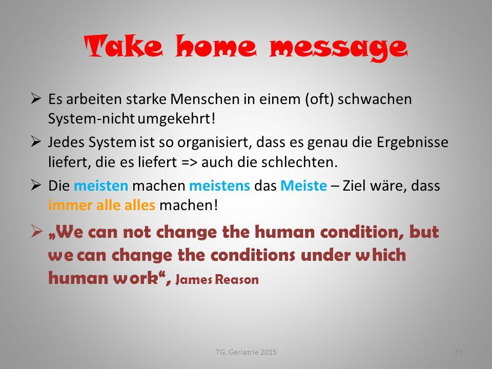 Take home message  Es arbeiten starke Menschen in einem (oft) schwachen System-nicht umgekehrt!  Jedes System ist so organisiert, dass es genau die