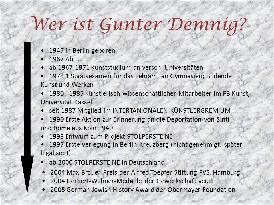 Wer ist Gunter Demnig? 1947 in Berlin geboren 1967 Abitur ab 1967-1971 Kunststudium an versch. Universitäten 1974 1.Staatsexamen für das Lehramt an Gy