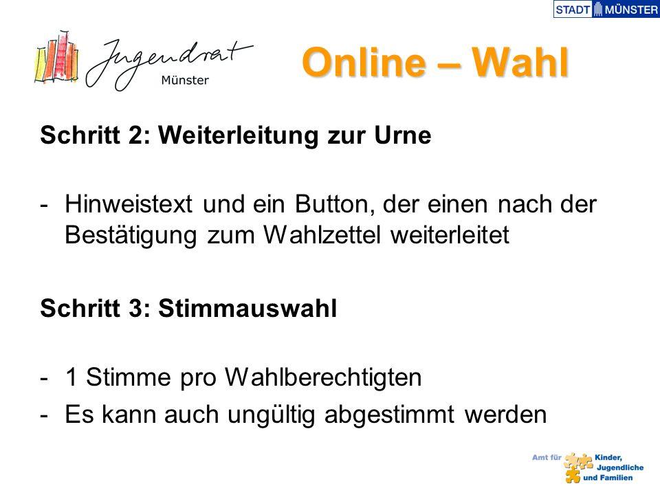 Online – Wahl Online – Wahl Schritt 2: Weiterleitung zur Urne -Hinweistext und ein Button, der einen nach der Bestätigung zum Wahlzettel weiterleitet Schritt 3: Stimmauswahl -1 Stimme pro Wahlberechtigten -Es kann auch ungültig abgestimmt werden