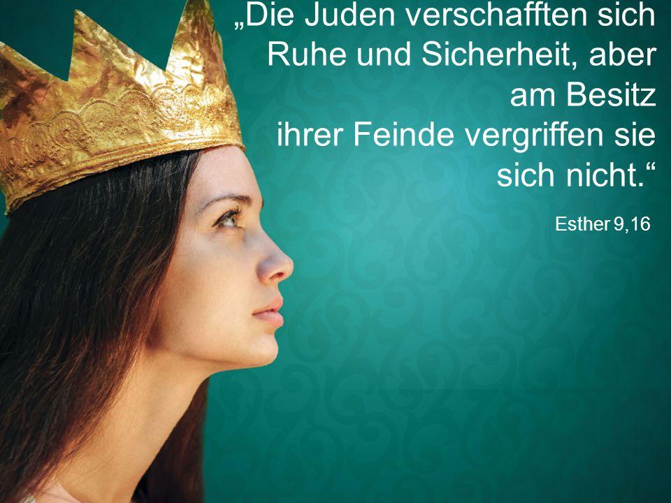"""Esther 9,16 """"Die Juden verschafften sich Ruhe und Sicherheit, aber am Besitz ihrer Feinde vergriffen sie sich nicht."""