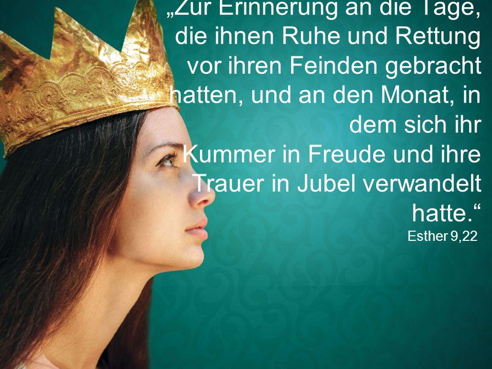 """Esther 9,22 """"Zur Erinnerung an die Tage, die ihnen Ruhe und Rettung vor ihren Feinden gebracht hatten, und an den Monat, in dem sich ihr Kummer in Freude und ihre Trauer in Jubel verwandelt hatte."""