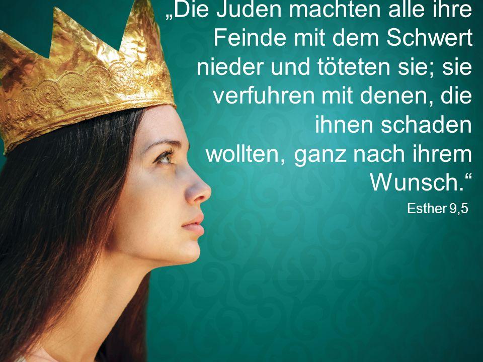 """Esther 9,5 """"Die Juden machten alle ihre Feinde mit dem Schwert nieder und töteten sie; sie verfuhren mit denen, die ihnen schaden wollten, ganz nach ihrem Wunsch."""