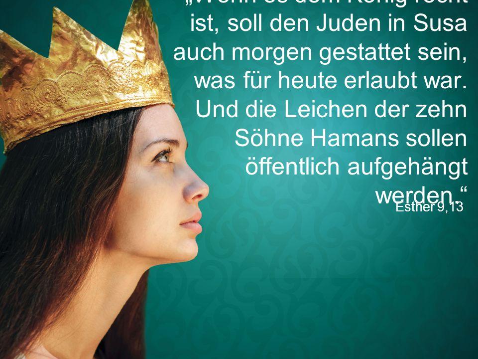 """Esther 9,13 """"Wenn es dem König recht ist, soll den Juden in Susa auch morgen gestattet sein, was für heute erlaubt war."""