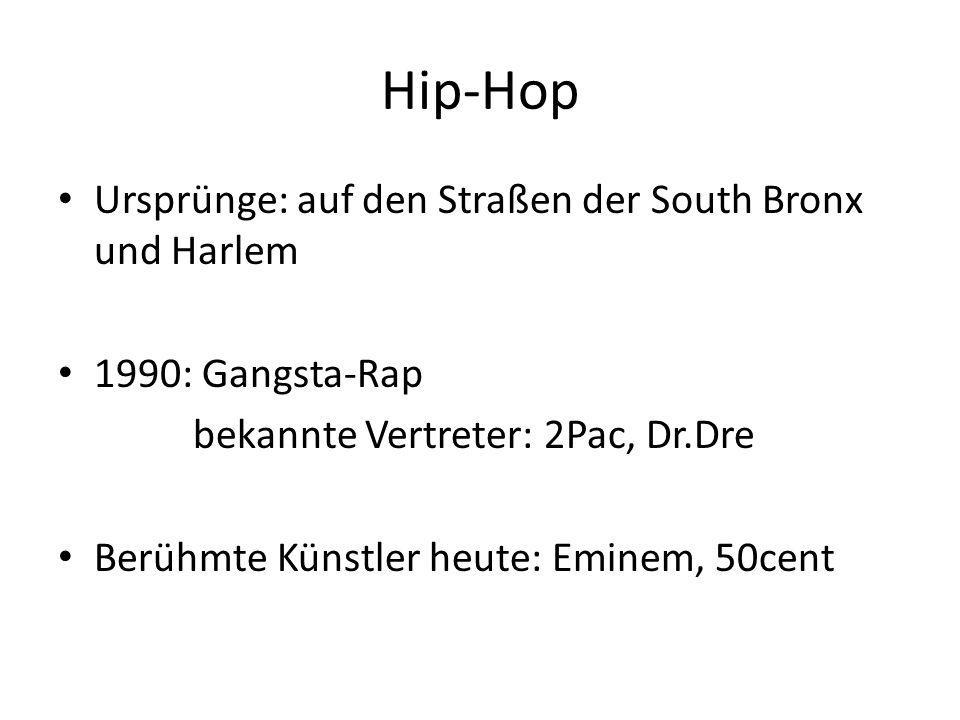 Hip-Hop Ursprünge: auf den Straßen der South Bronx und Harlem 1990: Gangsta-Rap bekannte Vertreter: 2Pac, Dr.Dre Berühmte Künstler heute: Eminem, 50cent