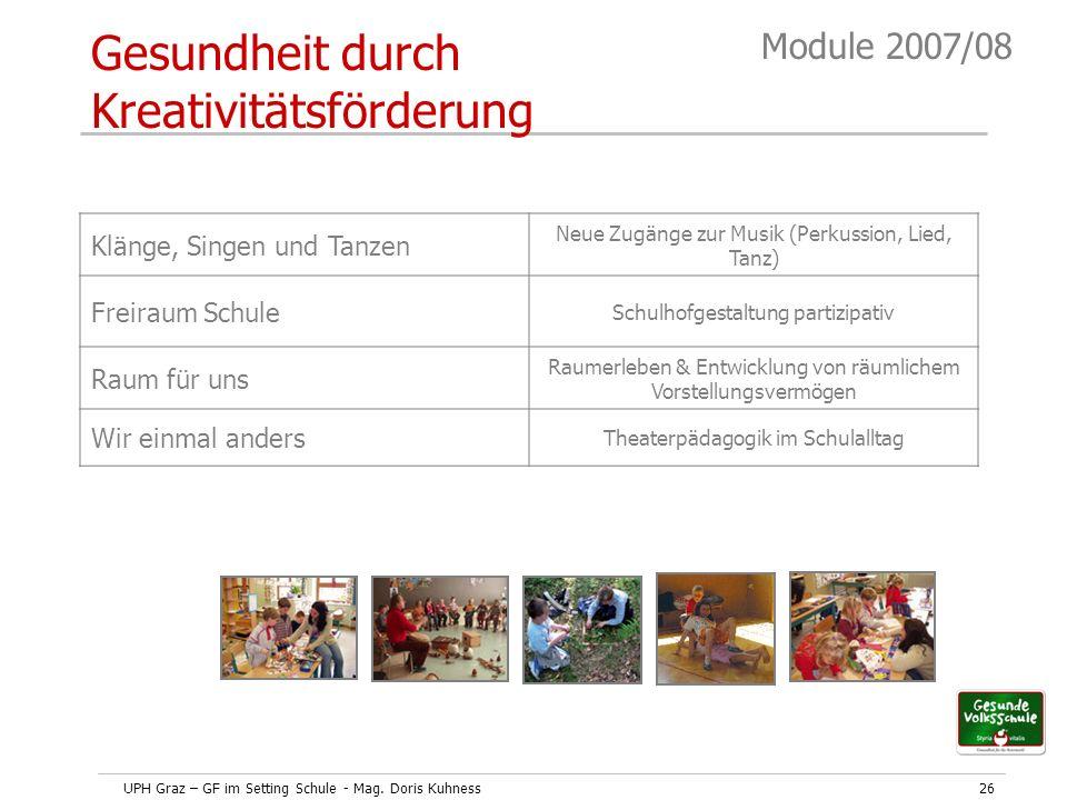 UPH Graz – GF im Setting Schule - Mag. Doris Kuhness26 Module 2007/08 Gesundheit durch Kreativitätsförderung Klänge, Singen und Tanzen Neue Zugänge zu