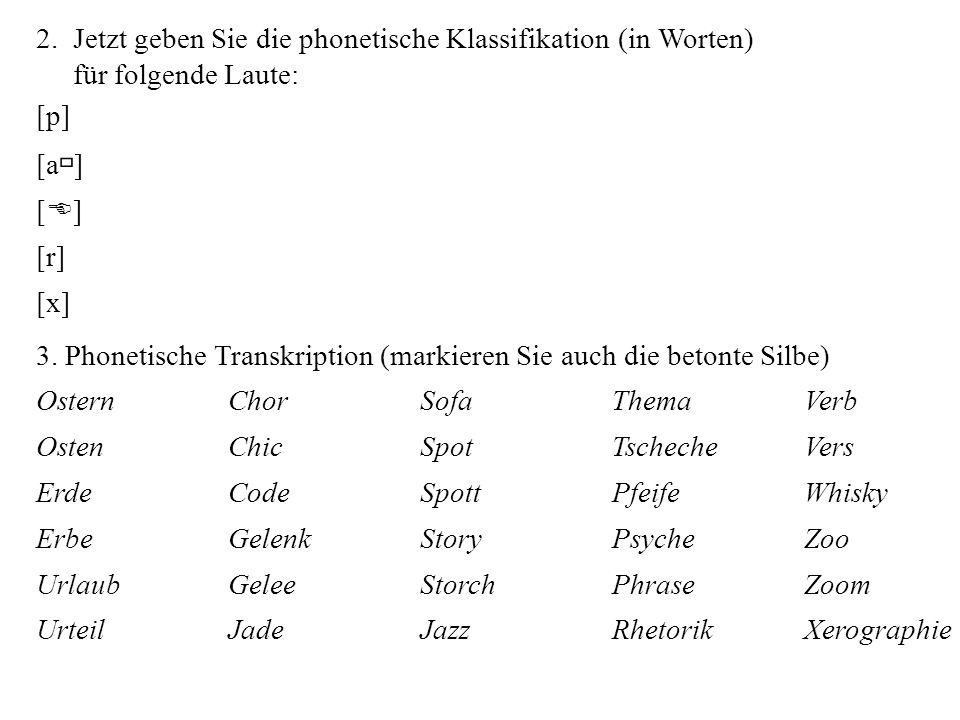 2. Jetzt geben Sie die phonetische Klassifikation (in Worten) für folgende Laute: [p] [a  ] [ E ] [r] [x] 3. Phonetische Transkription (markieren Sie