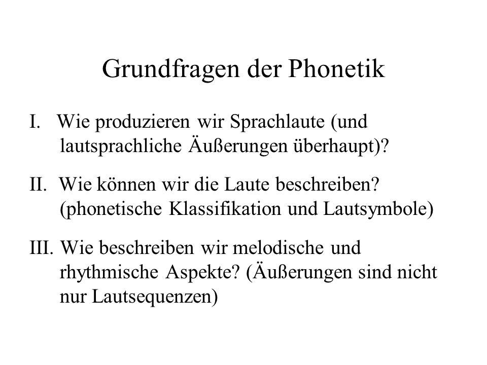Grundfragen der Phonetik I. Wie produzieren wir Sprachlaute (und lautsprachliche Äußerungen überhaupt)? II. Wie können wir die Laute beschreiben? (pho