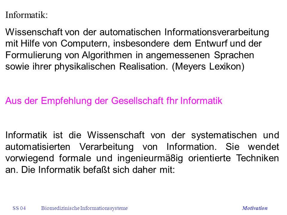 SS 04Biomedizinische InformationssystemeMotivation Informatik: Wissenschaft von der automatischen Informationsverarbeitung mit Hilfe von Computern, in