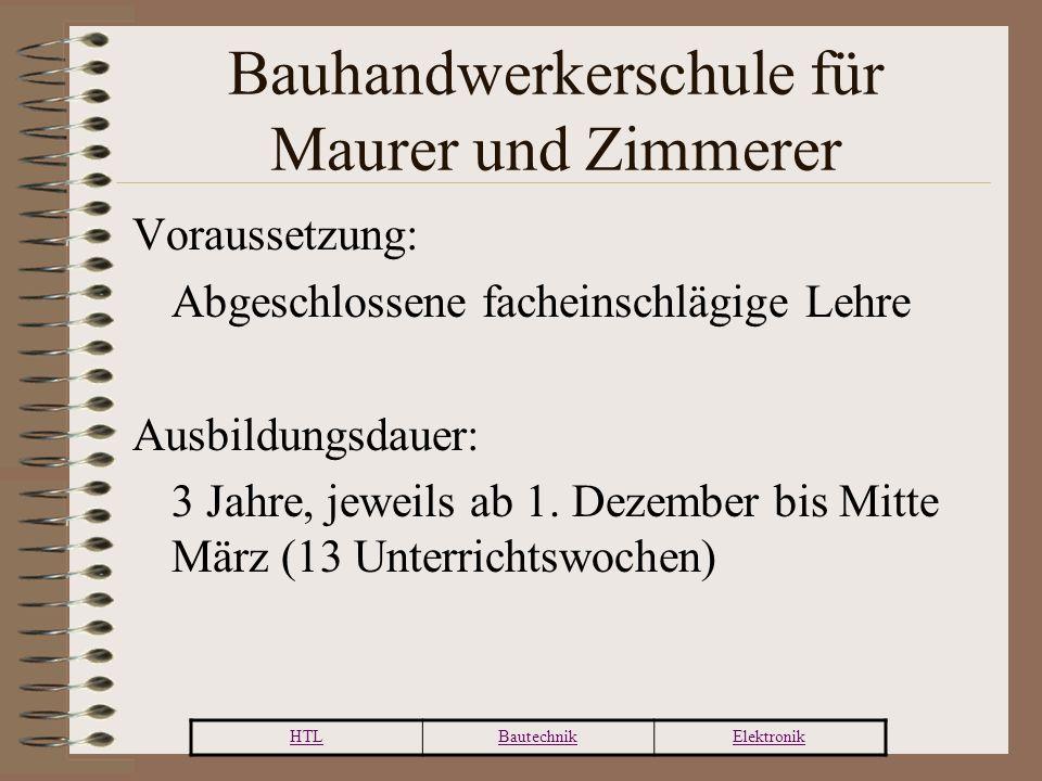HTLBautechnikElektronik Bauhandwerkerschule für Maurer und Zimmerer Voraussetzung: Abgeschlossene facheinschlägige Lehre Ausbildungsdauer: 3 Jahre, jeweils ab 1.