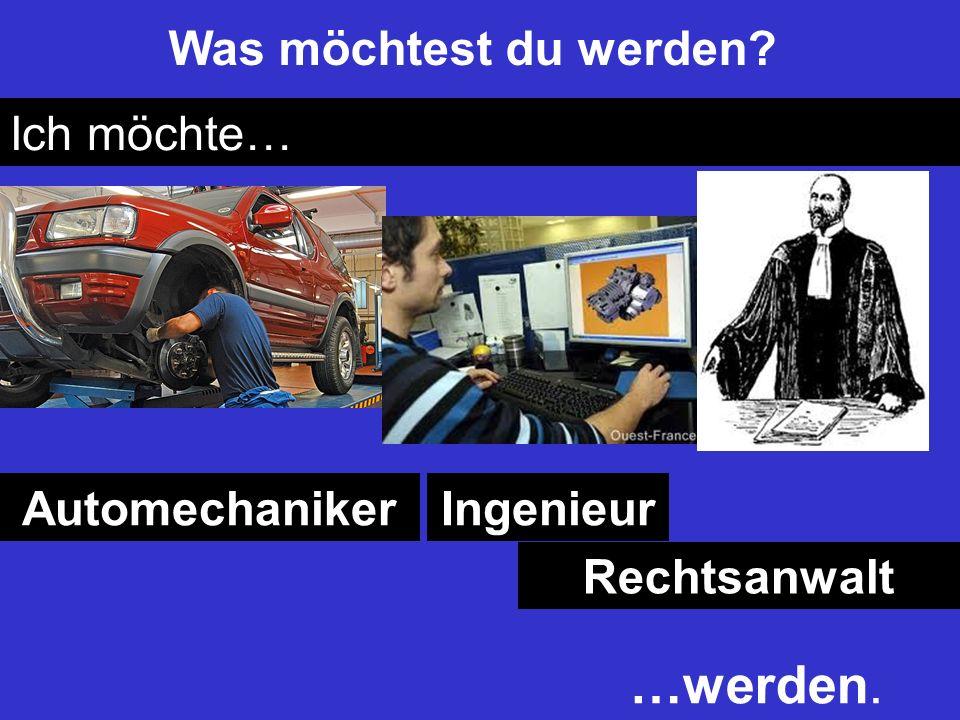 Was möchtest du werden? Ich möchte… AutomechanikerIngenieur Rechtsanwalt …werden.