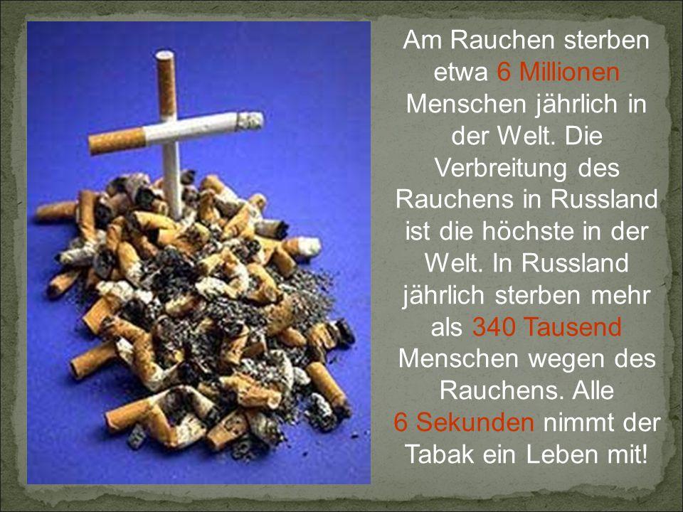 Am Rauchen sterben etwa 6 Millionen Menschen jährlich in der Welt.