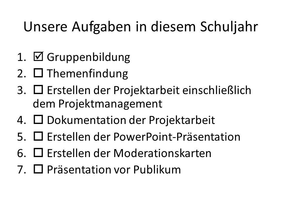 Unsere Aufgaben in diesem Schuljahr 1.  Gruppenbildung 2.  Themenfindung 3.  Erstellen der Projektarbeit einschließlich dem Projektmanagement 4. 