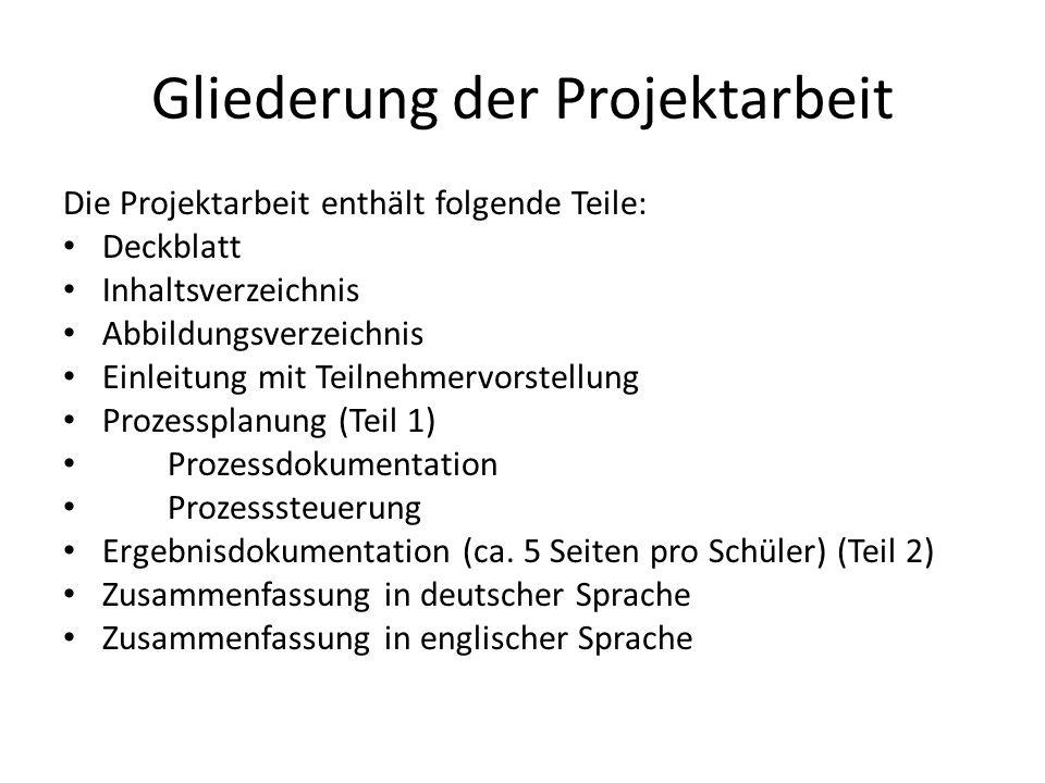 Gliederung der Projektarbeit Die Projektarbeit enthält folgende Teile: Deckblatt Inhaltsverzeichnis Abbildungsverzeichnis Einleitung mit Teilnehmervor