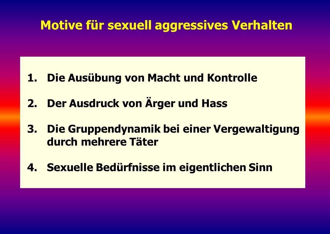 Motive für sexuell aggressives Verhalten 1.Die Ausübung von Macht und Kontrolle 2.Der Ausdruck von Ärger und Hass 3.Die Gruppendynamik bei einer Verge