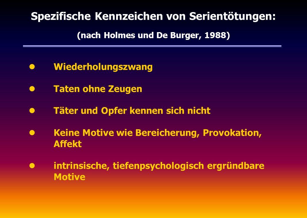 Spezifische Kennzeichen von Serientötungen: (nach Holmes und De Burger, 1988) l Wiederholungszwang l Taten ohne Zeugen l Täter und Opfer kennen sich n