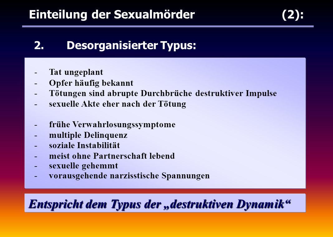 """Einteilung der Sexualmörder (2): 2.Desorganisierter Typus: Entspricht dem Typus der """"destruktiven Dynamik"""" -Tat ungeplant -Opfer häufig bekannt -Tötun"""