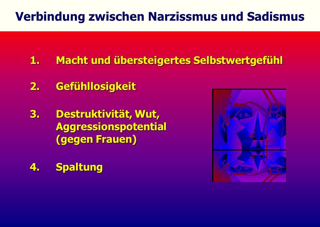 Verbindung zwischen Narzissmus und Sadismus 1. Macht und übersteigertes Selbstwertgefühl 2. Gefühllosigkeit 4. Spaltung 3. Destruktivität, Wut, Aggres