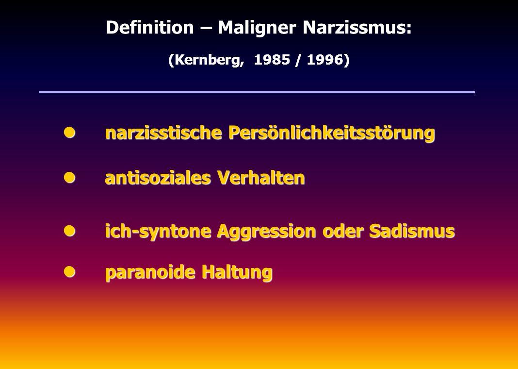 Definition – Maligner Narzissmus: (Kernberg, 1985 / 1996) narzisstische Persönlichkeitsstörung narzisstische Persönlichkeitsstörung antisoziales Verha