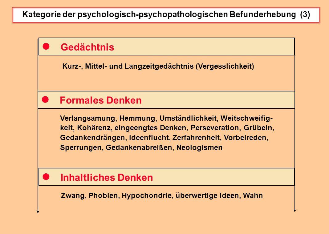 Kategorie der psychologisch-psychopathologischen Befunderhebung (3) Kurz-, Mittel- und Langzeitgedächtnis (Vergesslichkeit) Gedächtnis Formales Denken