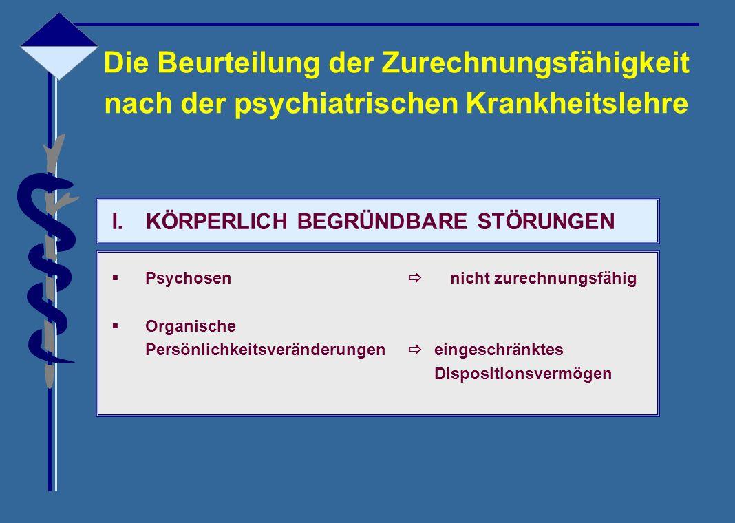 Die Beurteilung der Zurechnungsfähigkeit nach der psychiatrischen Krankheitslehre I.KÖRPERLICH BEGRÜNDBARE STÖRUNGEN  Psychosen  nicht zurechnungsfä
