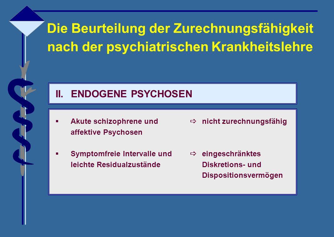 II.ENDOGENE PSYCHOSEN  Akute schizophrene und  nicht zurechnungsfähig affektive Psychosen  Symptomfreie Intervalle und  eingeschränktes leichte Re