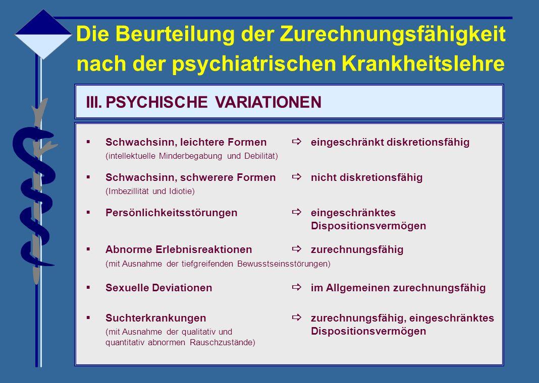 III.PSYCHISCHE VARIATIONEN  Schwachsinn, leichtere Formen  eingeschränkt diskretionsfähig (intellektuelle Minderbegabung und Debilität)  Schwachsin
