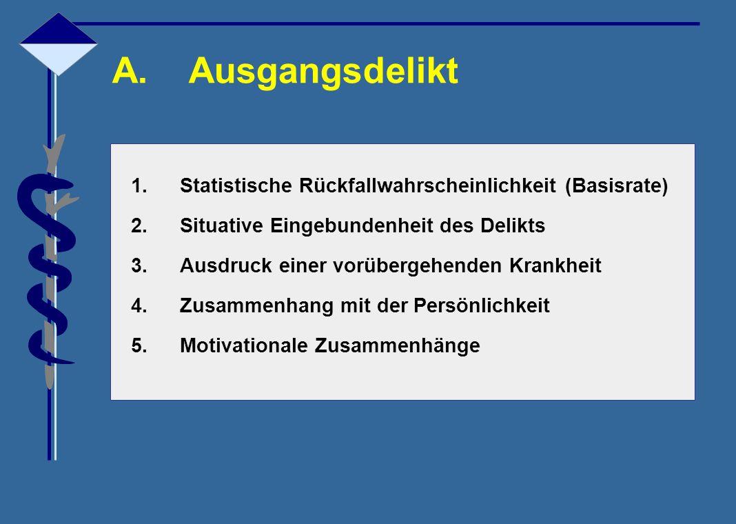 A.Ausgangsdelikt 1.Statistische Rückfallwahrscheinlichkeit (Basisrate) 2.Situative Eingebundenheit des Delikts 3.Ausdruck einer vorübergehenden Krankh