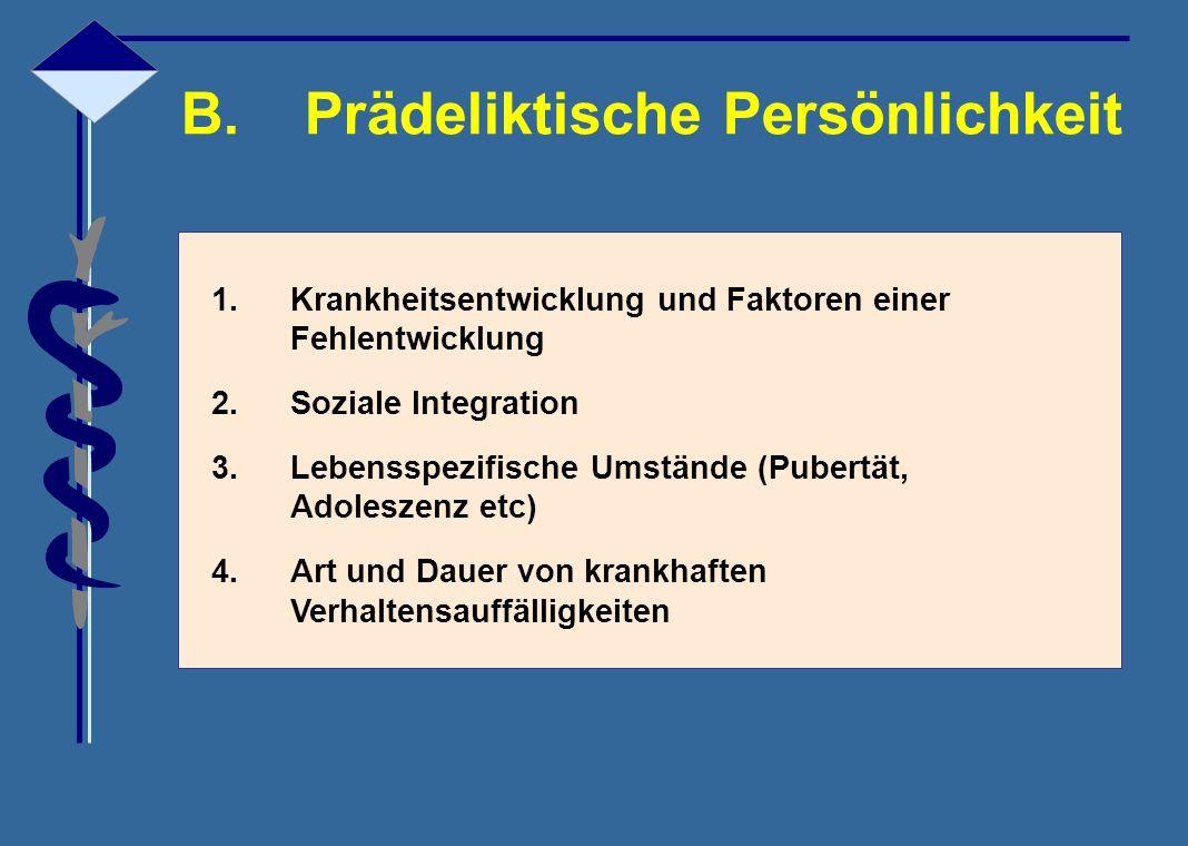 B.Prädeliktische Persönlichkeit 1.Krankheitsentwicklung und Faktoren einer Fehlentwicklung 2.Soziale Integration 3.Lebensspezifische Umstände (Pubertä