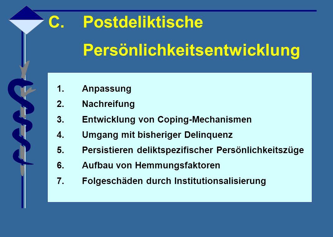 C.Postdeliktische Persönlichkeitsentwicklung 1.Anpassung 2.Nachreifung 3.Entwicklung von Coping-Mechanismen 4.Umgang mit bisheriger Delinquenz 5.Persi