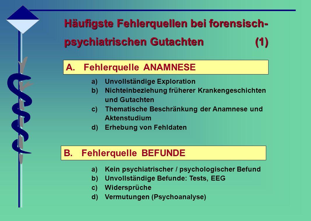 Häufigste Fehlerquellen bei forensisch- psychiatrischen Gutachten (1) A.Fehlerquelle ANAMNESE B.Fehlerquelle BEFUNDE a)Unvollständige Exploration b)Ni