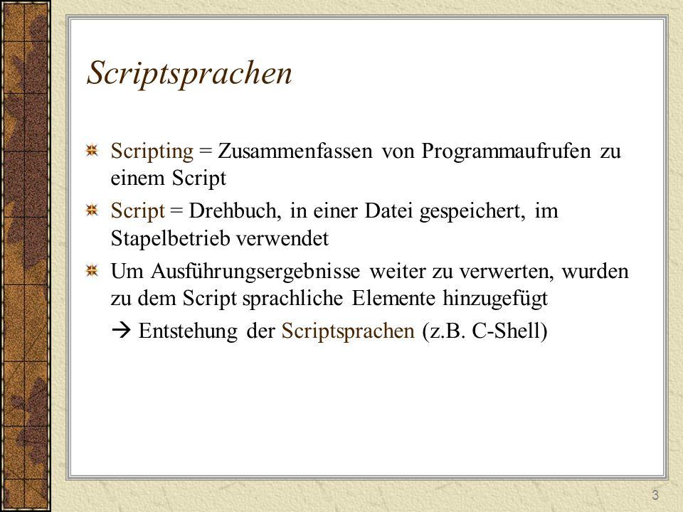 3 Scriptsprachen Scripting = Zusammenfassen von Programmaufrufen zu einem Script Script = Drehbuch, in einer Datei gespeichert, im Stapelbetrieb verwendet Um Ausführungsergebnisse weiter zu verwerten, wurden zu dem Script sprachliche Elemente hinzugefügt  Entstehung der Scriptsprachen (z.B.