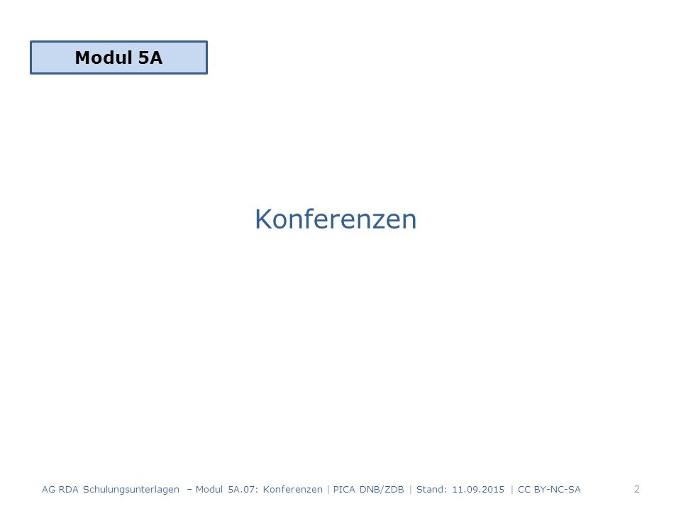 Konferenzen Modul 5A 2 AG RDA Schulungsunterlagen – Modul 5A.07: Konferenzen | PICA DNB/ZDB | Stand: 11.09.2015 | CC BY-NC-SA