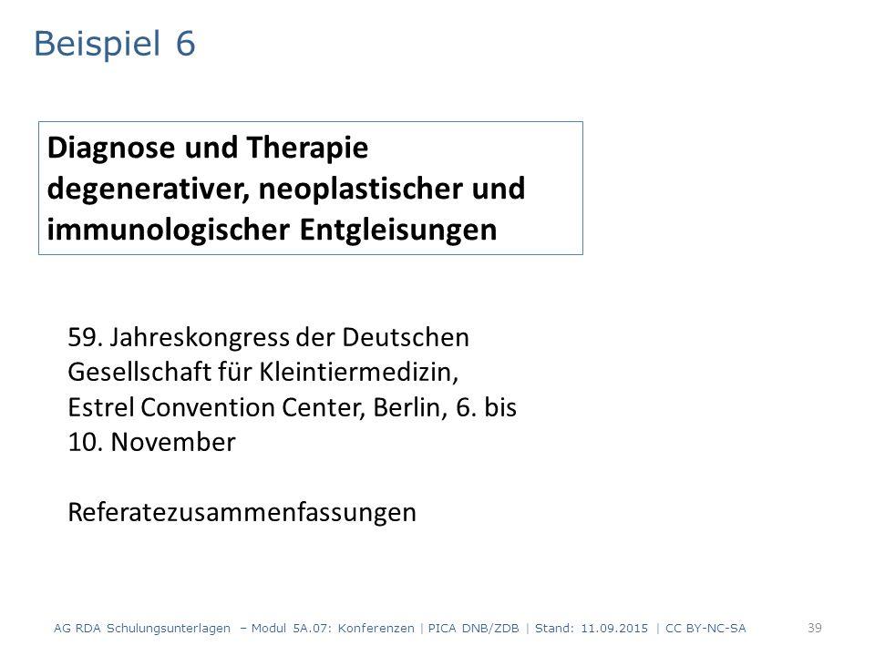 39 Beispiel 6 AG RDA Schulungsunterlagen – Modul 5A.07: Konferenzen | PICA DNB/ZDB | Stand: 11.09.2015 | CC BY-NC-SA Diagnose und Therapie degenerativer, neoplastischer und immunologischer Entgleisungen 59.