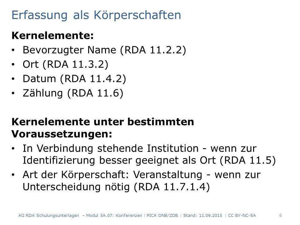 Erfassung als Körperschaften Kernelemente: Bevorzugter Name (RDA 11.2.2) Ort (RDA 11.3.2) Datum (RDA 11.4.2) Zählung (RDA 11.6) Kernelemente unter bestimmten Voraussetzungen: In Verbindung stehende Institution - wenn zur Identifizierung besser geeignet als Ort (RDA 11.5) Art der Körperschaft: Veranstaltung - wenn zur Unterscheidung nötig (RDA 11.7.1.4) AG RDA Schulungsunterlagen – Modul 5A.07: Konferenzen | PICA DNB/ZDB | Stand: 11.09.2015 | CC BY-NC-SA 6