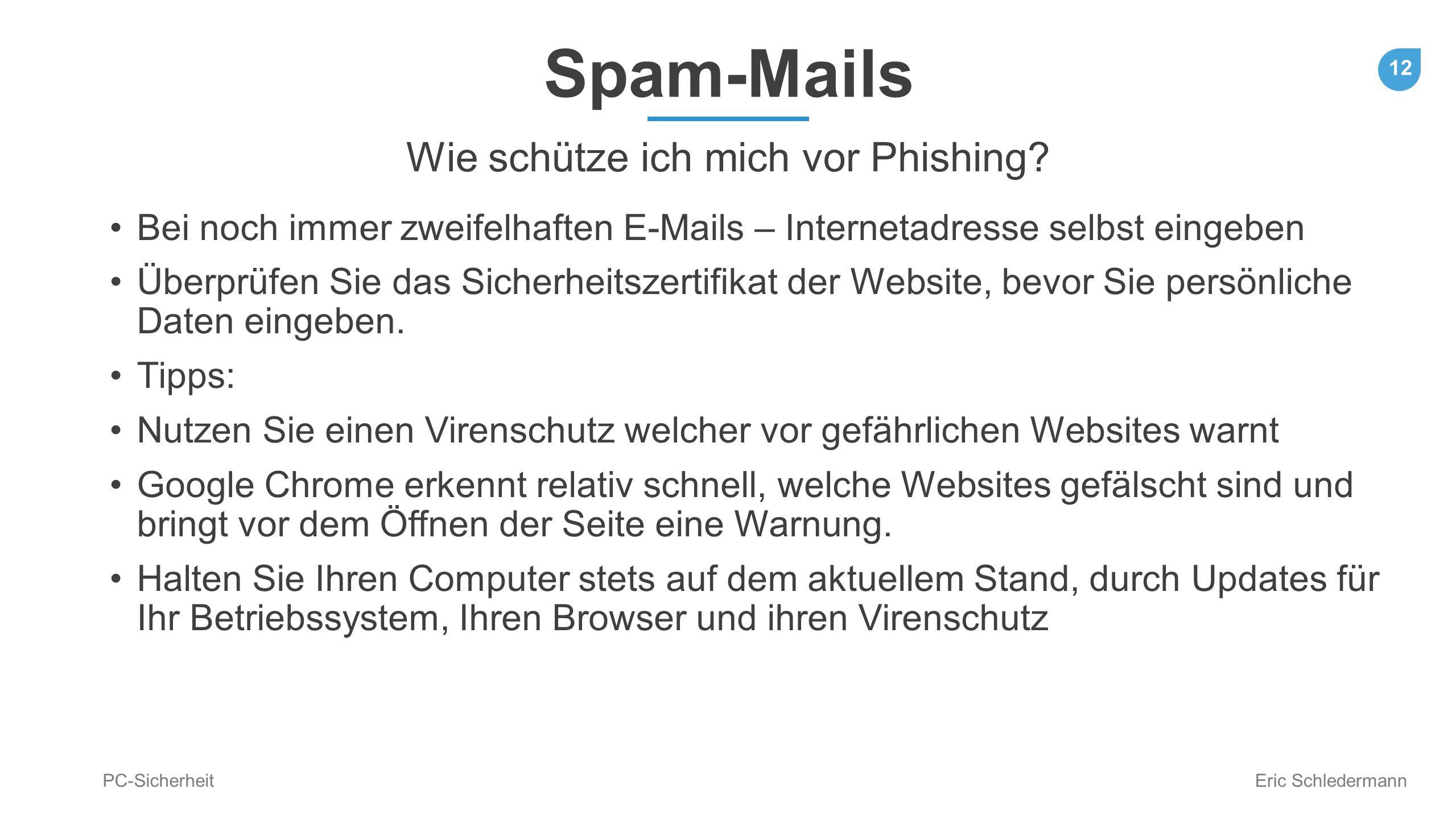 12 PC-Sicherheit Eric Schledermann Spam-Mails Wie schütze ich mich vor Phishing? Bei noch immer zweifelhaften E-Mails – Internetadresse selbst eingebe