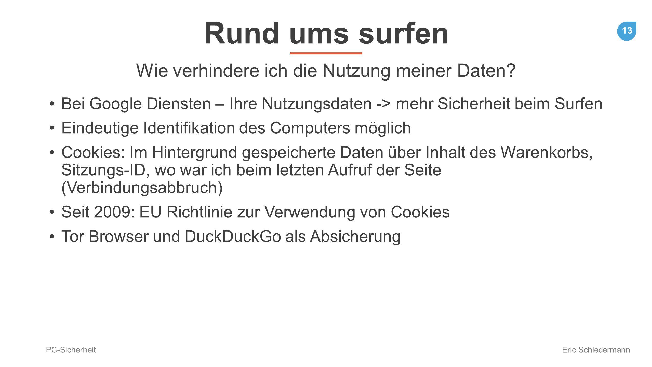 13 PC-Sicherheit Eric Schledermann Rund ums surfen Wie verhindere ich die Nutzung meiner Daten? Bei Google Diensten – Ihre Nutzungsdaten -> mehr Siche