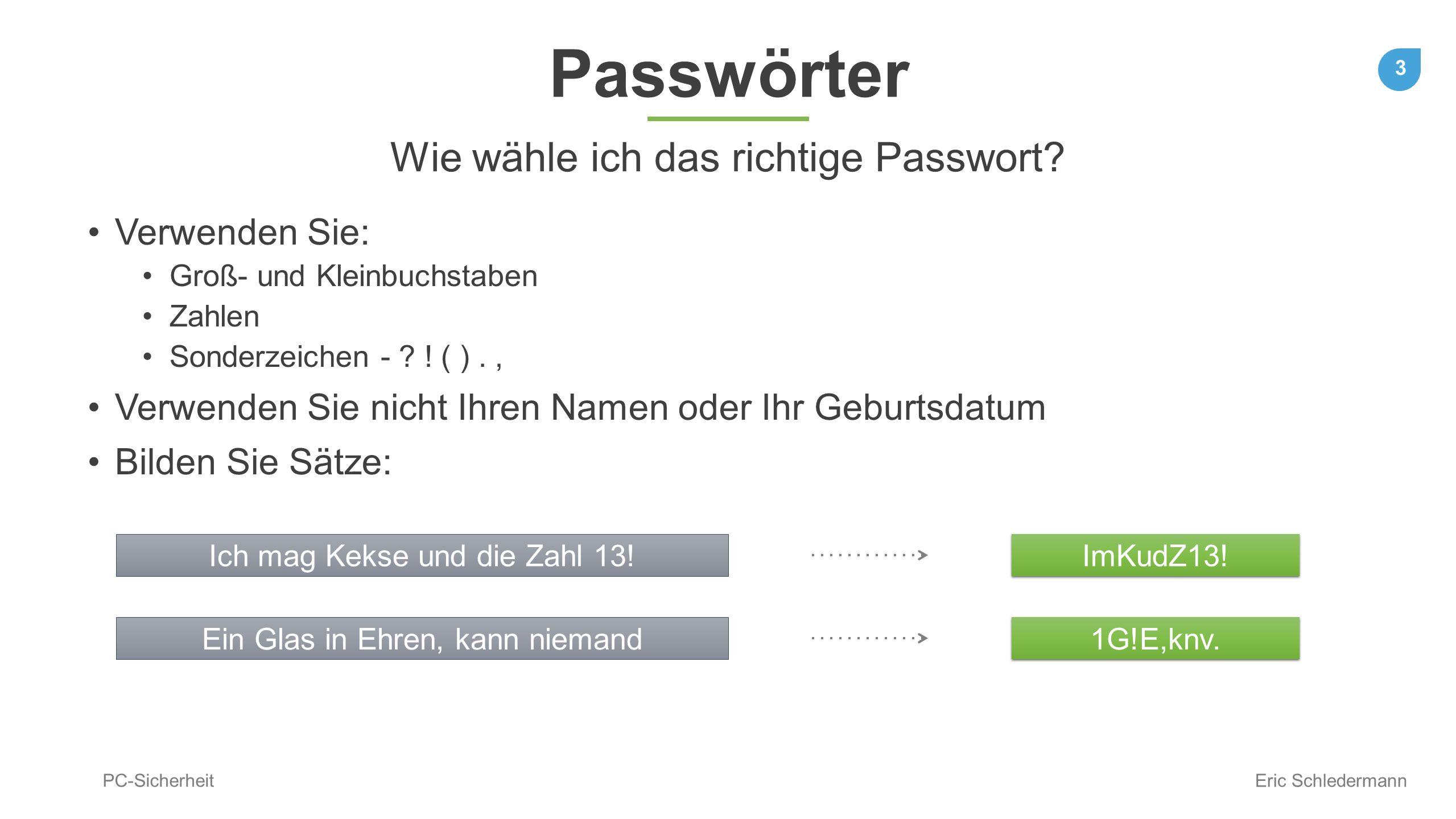 3 PC-Sicherheit Eric Schledermann Passwörter Verwenden Sie: Groß- und Kleinbuchstaben Zahlen Sonderzeichen - ? ! ( )., Verwenden Sie nicht Ihren Namen