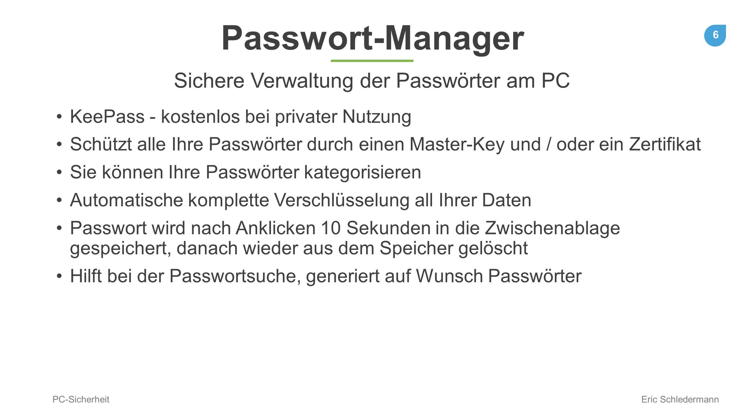 6 PC-Sicherheit Eric Schledermann Passwort-Manager Sichere Verwaltung der Passwörter am PC KeePass - kostenlos bei privater Nutzung Schützt alle Ihre