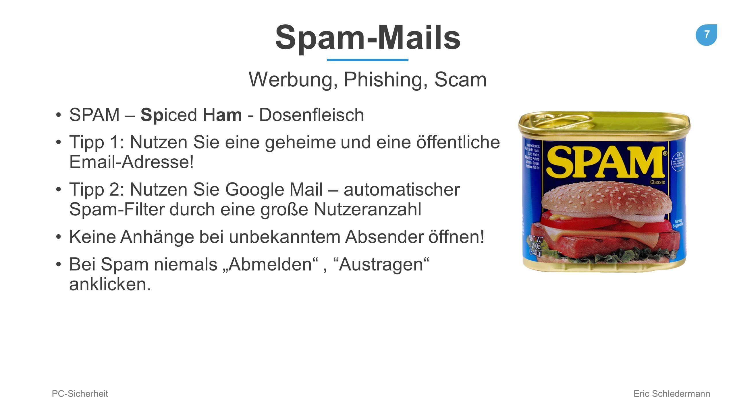 7 PC-Sicherheit Eric Schledermann Spam-Mails Werbung, Phishing, Scam SPAM – Spiced Ham - Dosenfleisch Tipp 1: Nutzen Sie eine geheime und eine öffentl
